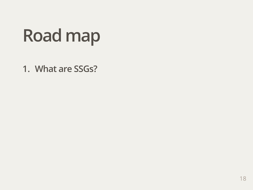 Road map 1. What are SSGs? 18