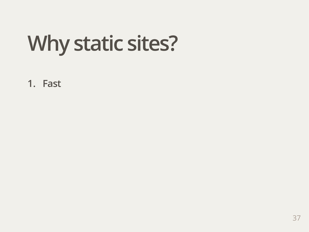 37 1. Fast Why static sites?