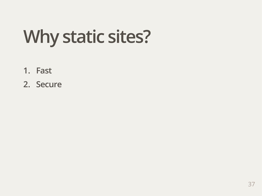 37 1. Fast 2. Secure Why static sites?