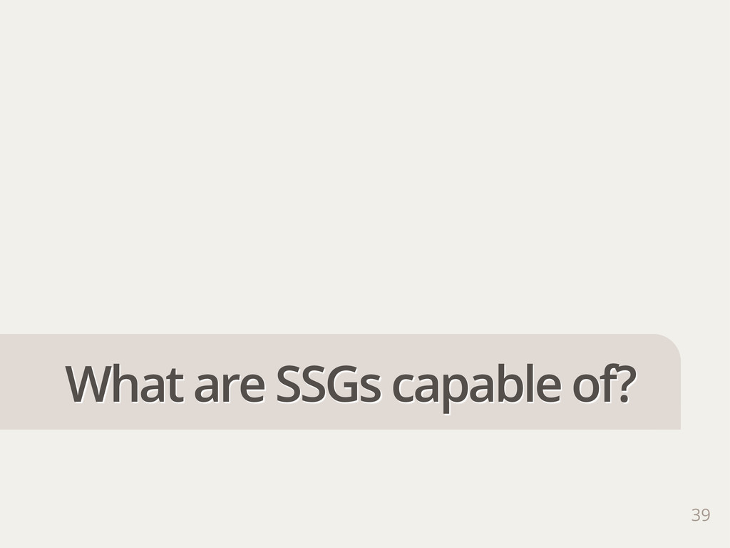 39 What are SSGs capable of?