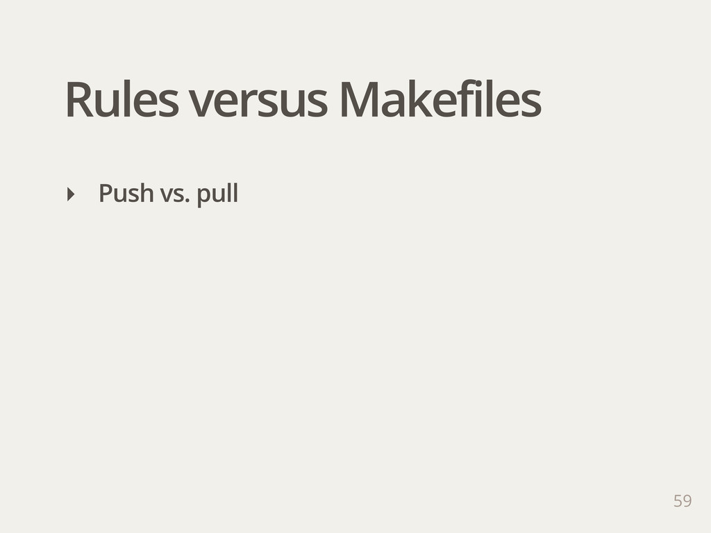 Rules versus Makefiles 59 ‣ Push vs. pull