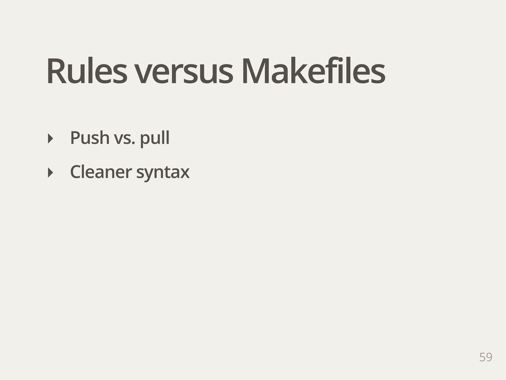 Rules versus Makefiles 59 ‣ Push vs. pull ‣ Cle...