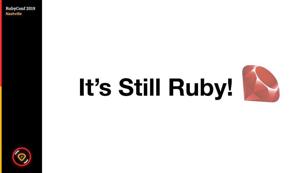 It's Still Ruby!