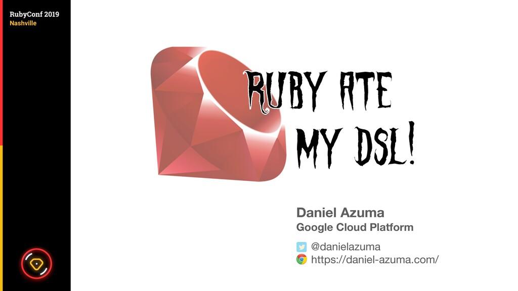 Daniel Azuma Google Cloud Platform @danielazuma...