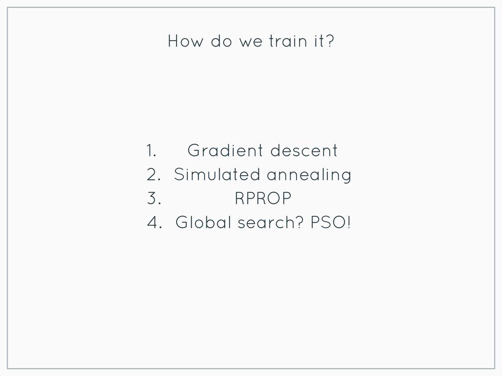 How do we train it? 1. Gradient descent 2. Simu...