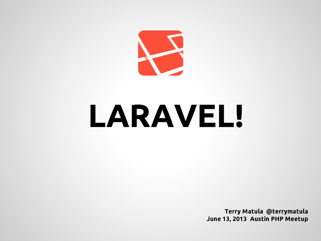 LARAVEL! Terry Matula @terrymatula June 13, 201...