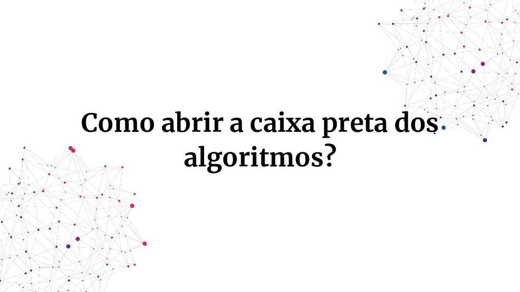 Como abrir a caixa preta dos algoritmos?