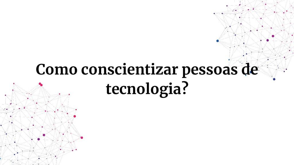 Como conscientizar pessoas de tecnologia?