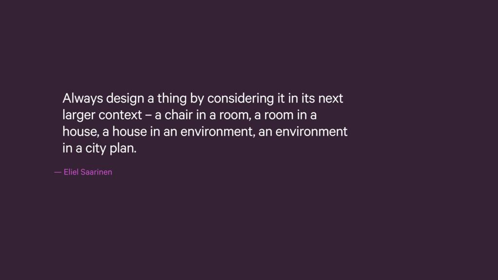 —Eliel Saarinen Always design a thing by consi...