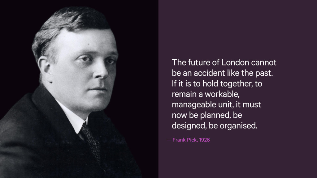 —Frank Pick, 1926 The future of London cannot ...