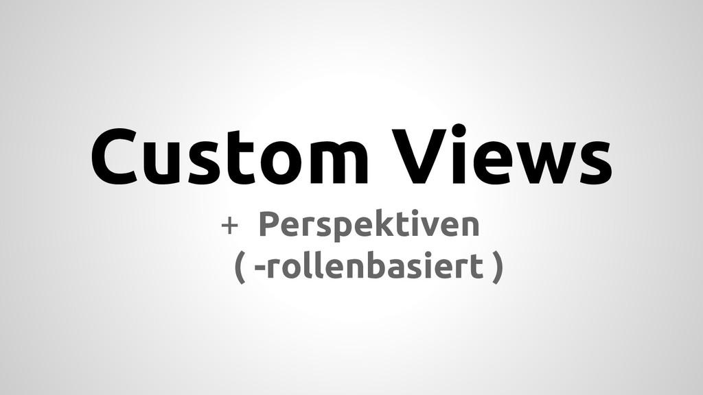 Custom Views + Perspektiven ( -rollenbasiert )