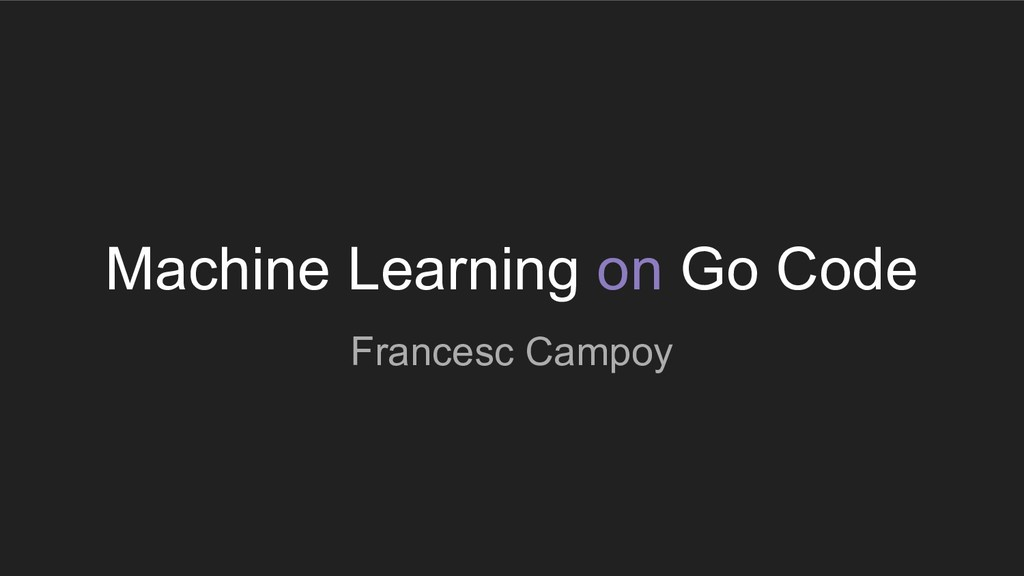 Machine Learning on Go Code Francesc Campoy