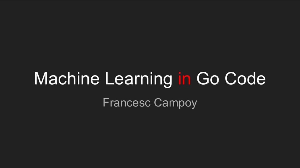 Machine Learning in Go Code Francesc Campoy