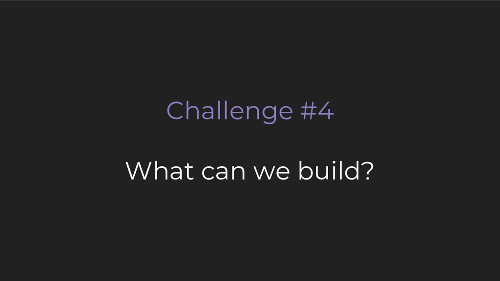 Challenge #4 What can we build?