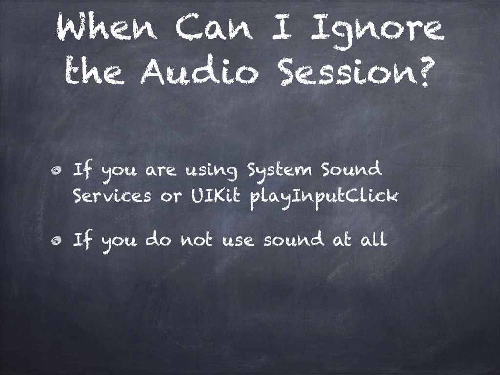 When Can I Ignore the Audio Session? If you are...