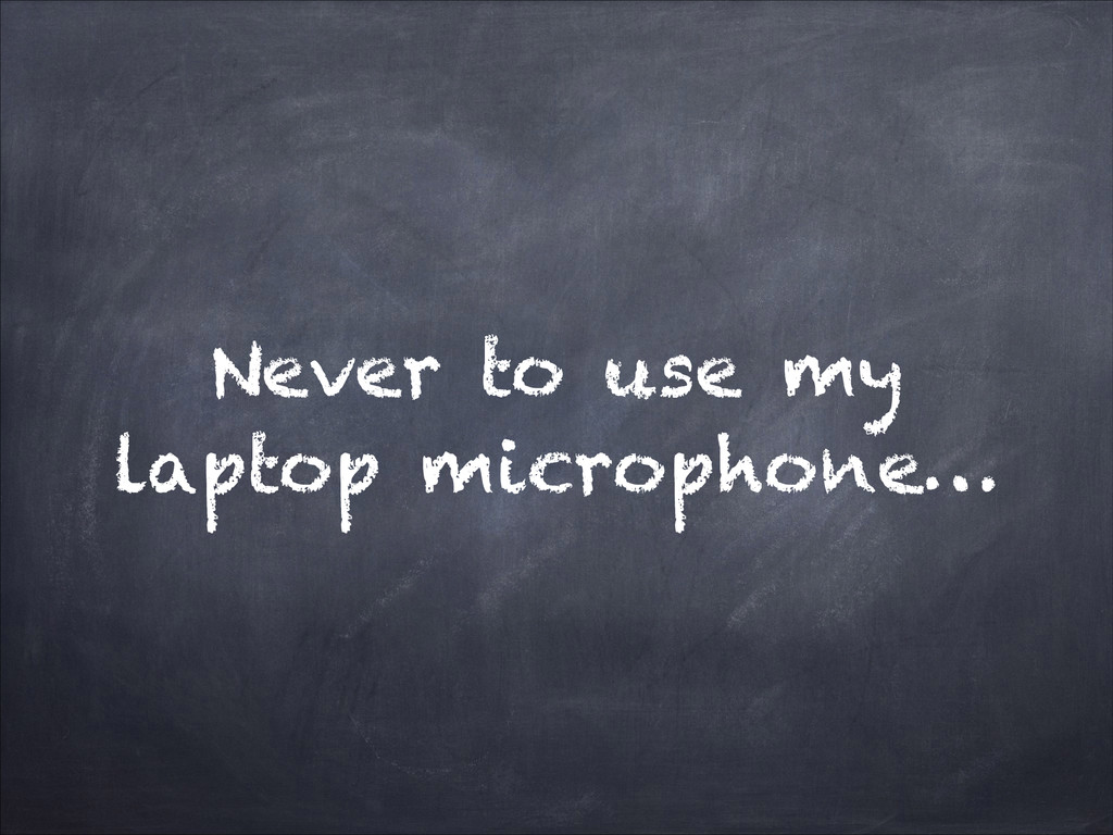 Never to use my laptop microphone…