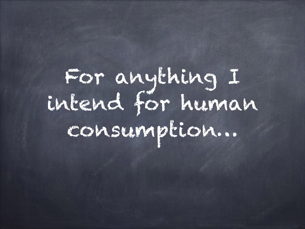 For anything I intend for human consumption…