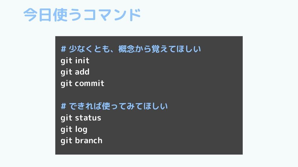 今日使うコマンド # 少なくとも、概念から覚えてほしい git init git add gi...