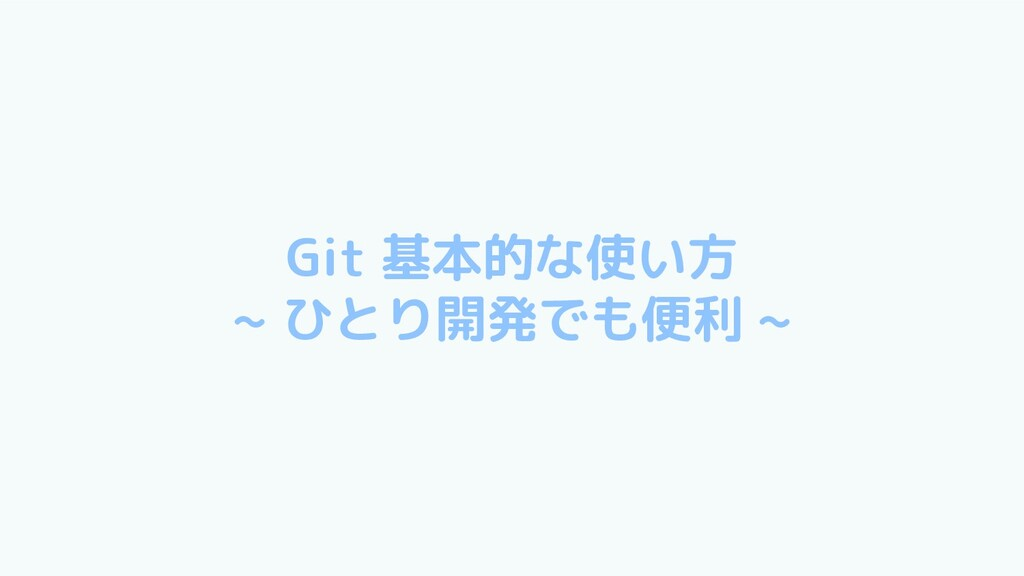 Git 基本的な使い方 ~ ひとり開発でも便利 ~