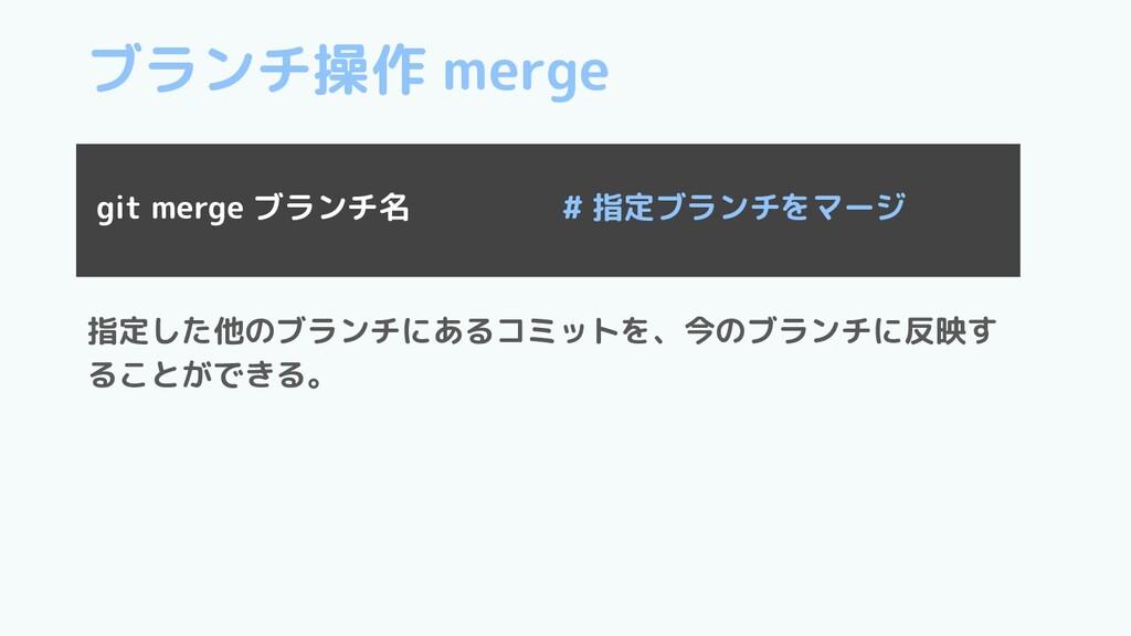 ブランチ操作 merge 指定した他のブランチにあるコミットを、今のブランチに反映す ることが...