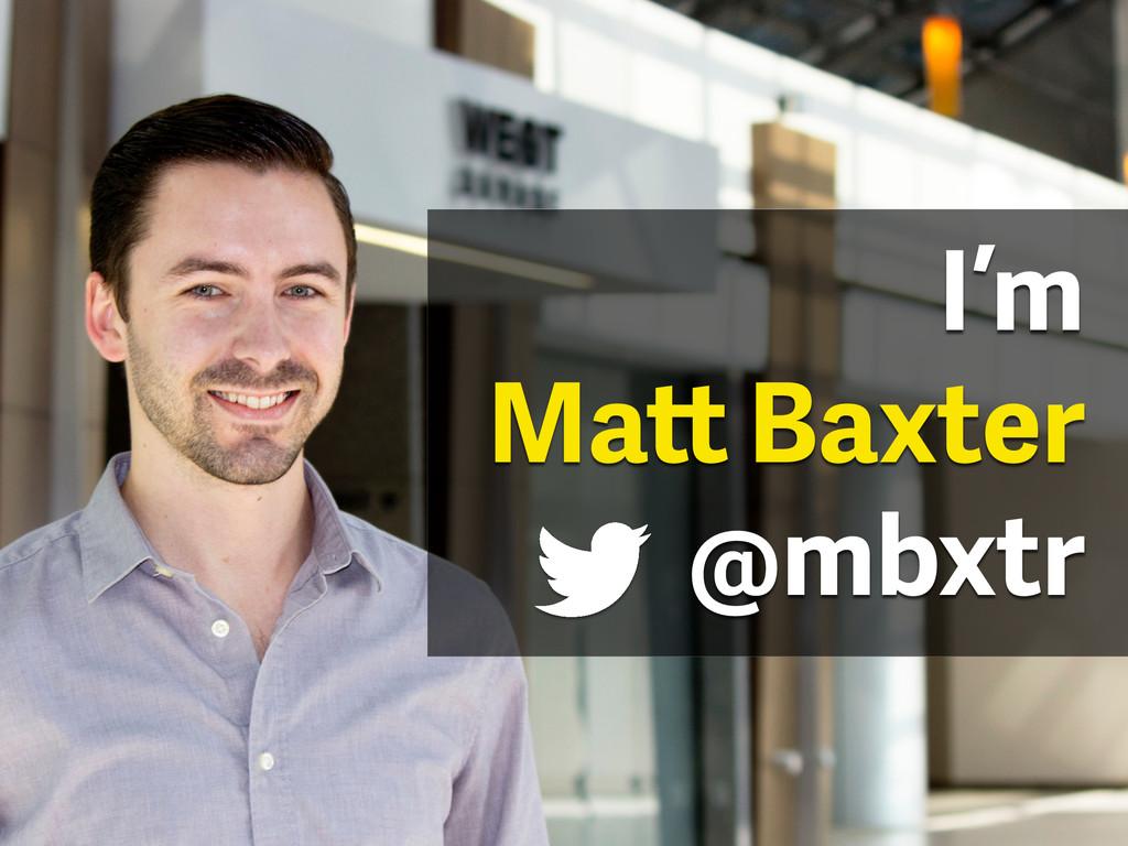 I'm Matt Baxter @mbxtr