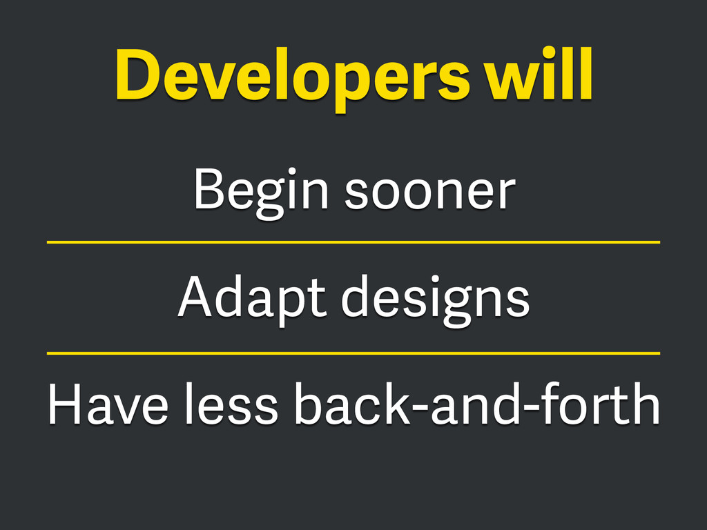 Begin sooner Adapt designs Have less back-and-f...