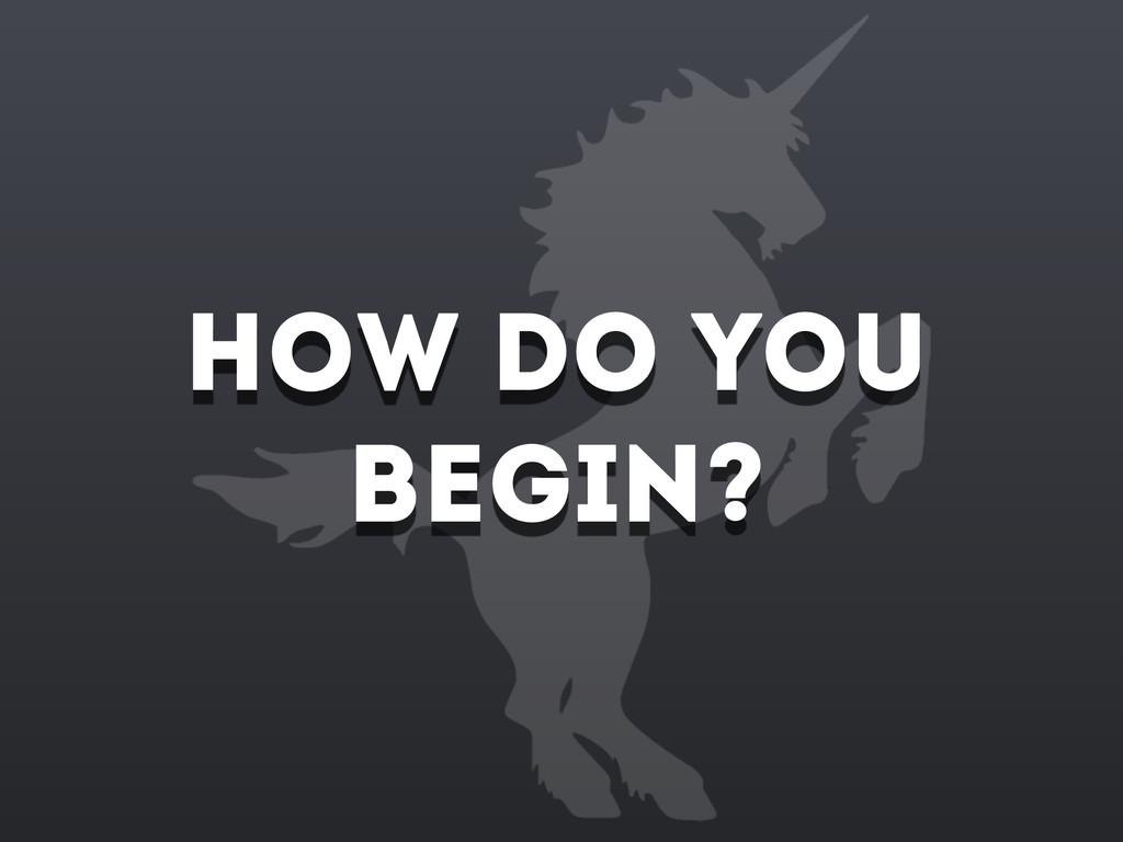 How do you begin?