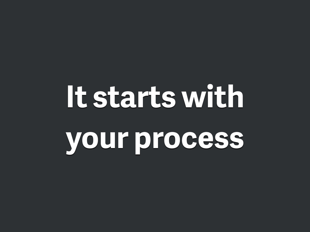 It starts with your process