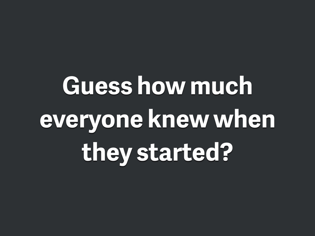 Guess how much everyone knew when they started?