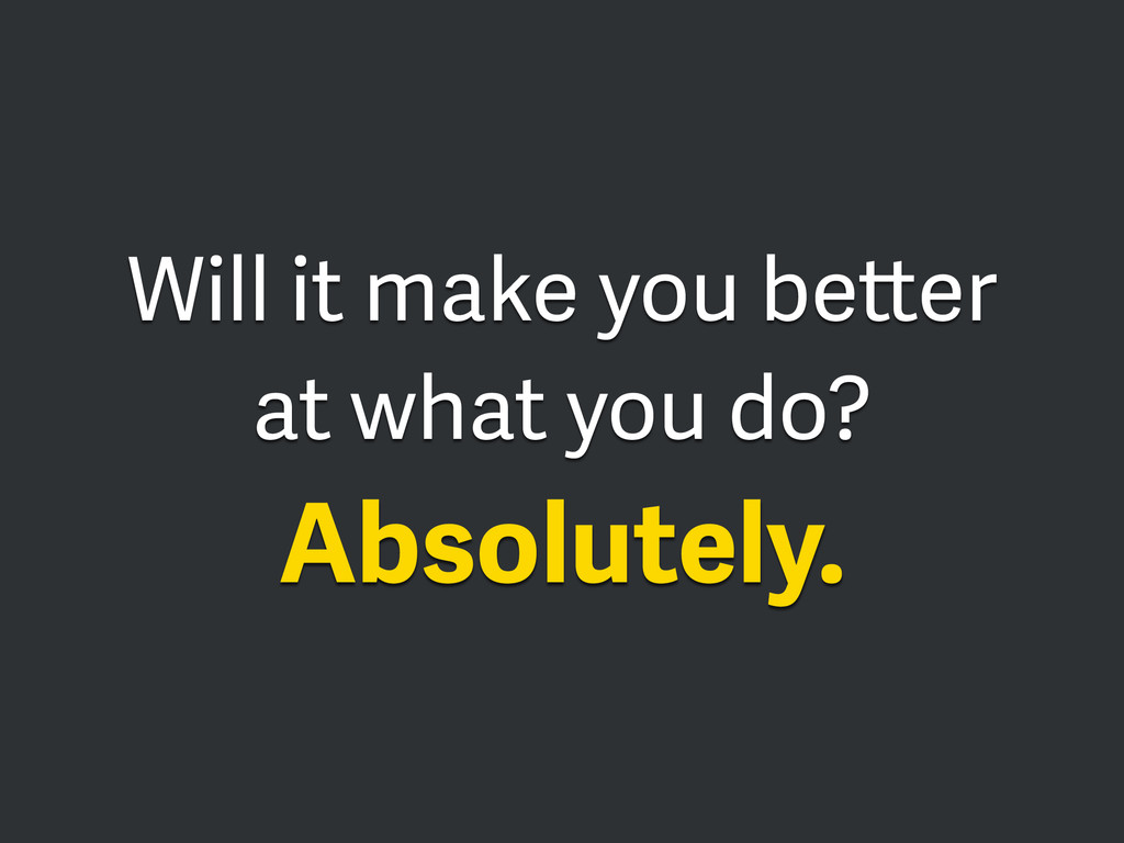 Will it make you better at what you do? Absolut...