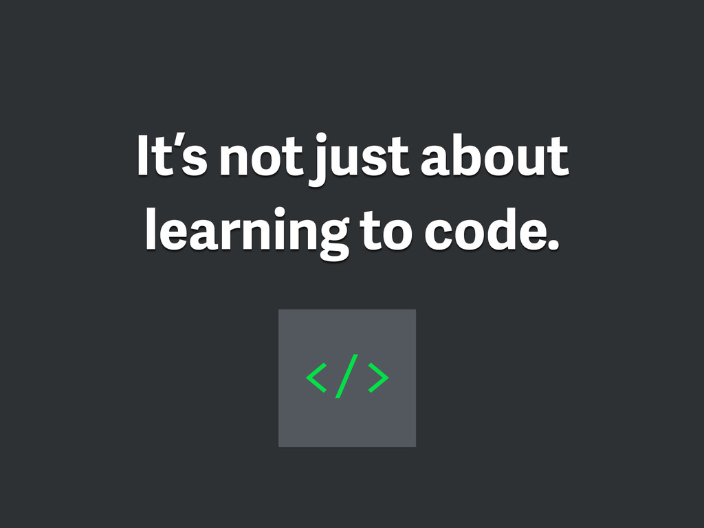 It's not just about learning to code. </>