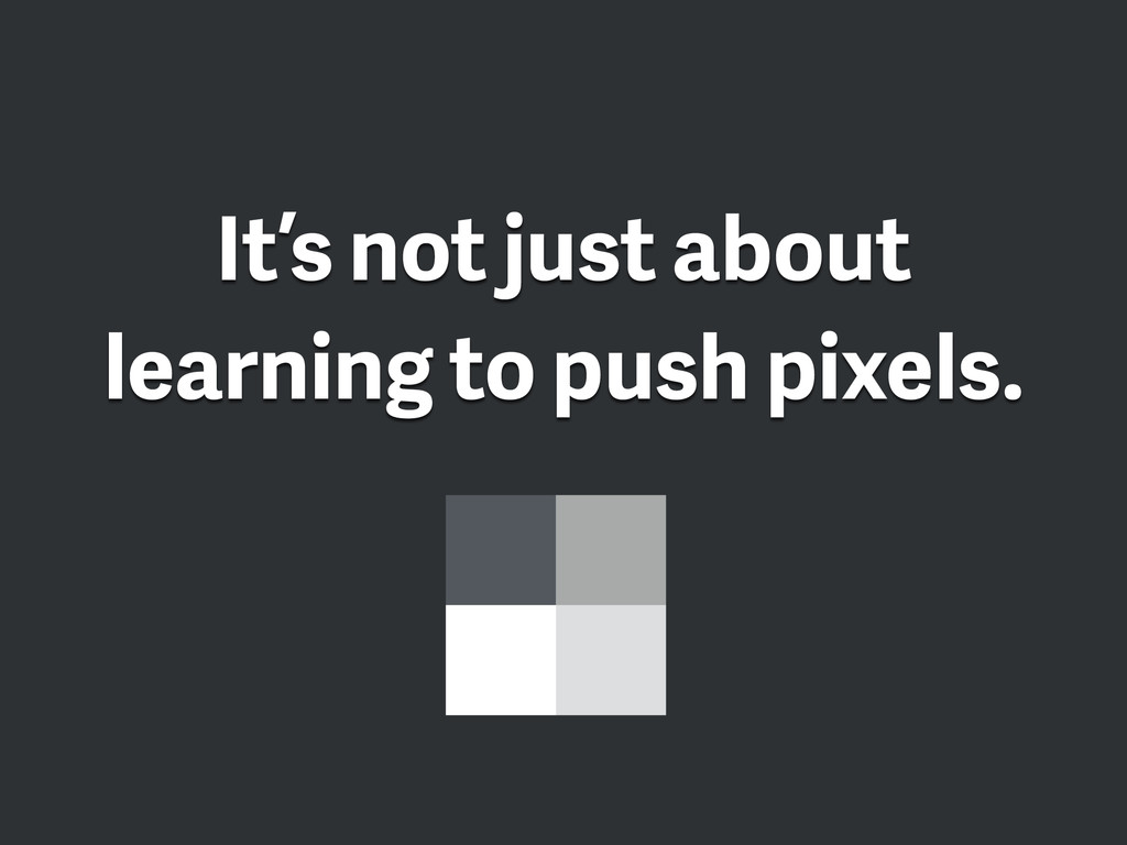 It's not just about learning to push pixels.