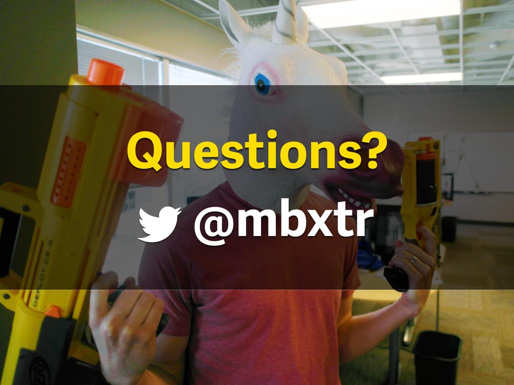 Questions? @mbxtr