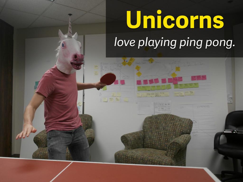love playing ping pong. Unicorns
