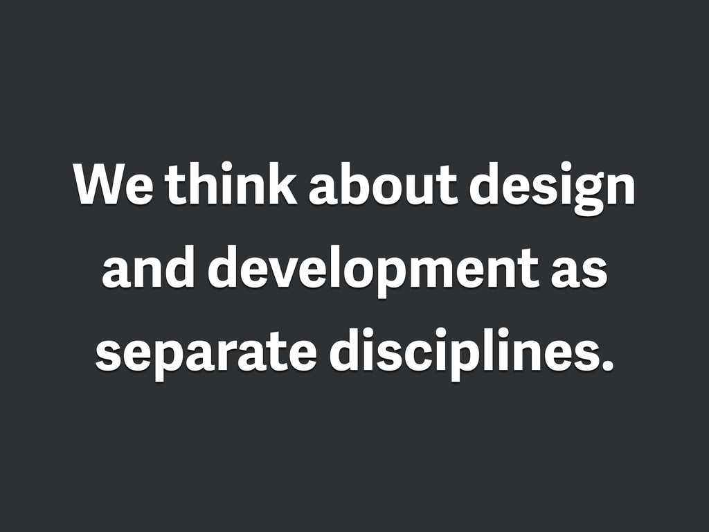We think about design and development as separa...