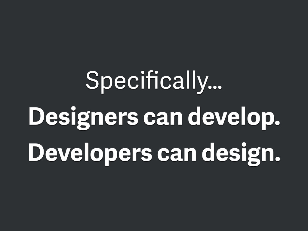 Specifically… Designers can develop. Developers ...