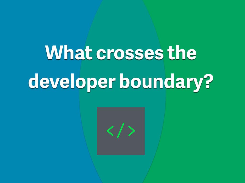 What crosses the developer boundary? </>