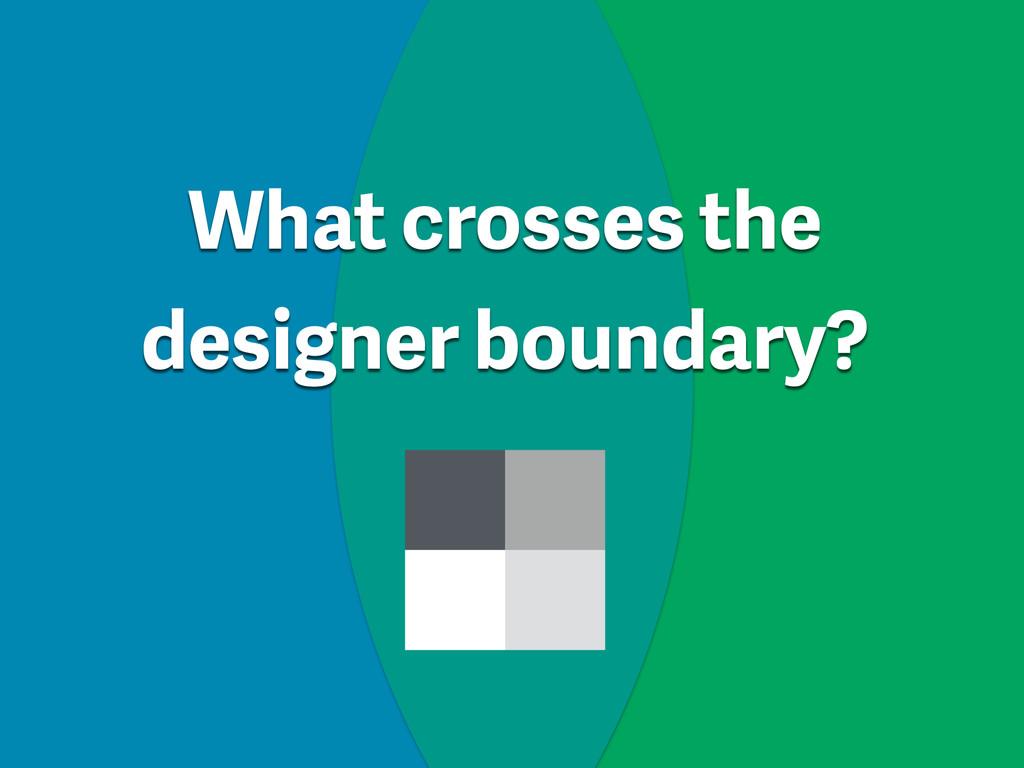 What crosses the designer boundary?