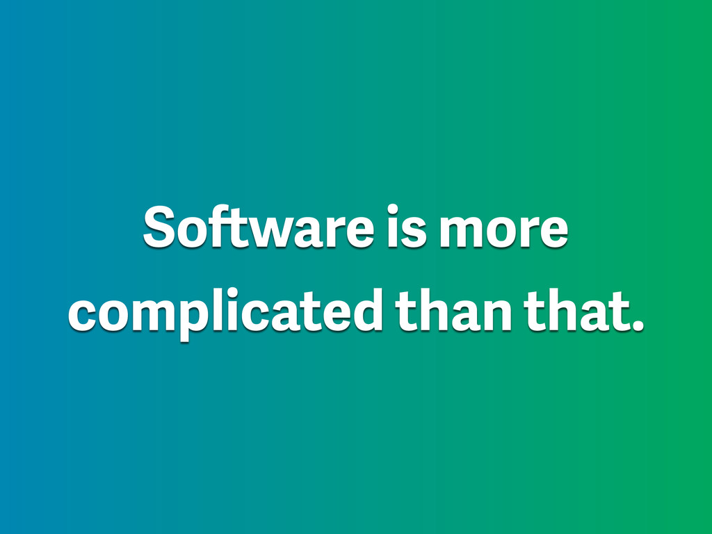 Software is more complicated than that.