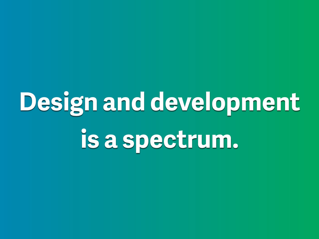 Design and development is a spectrum.