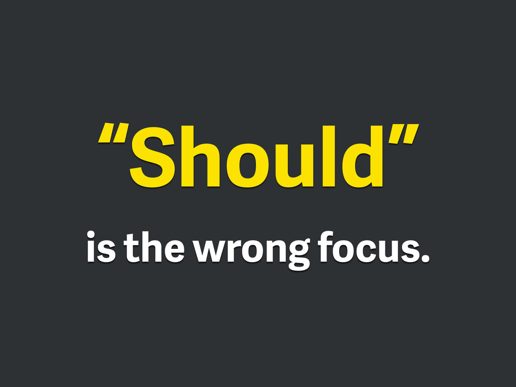 """Should"" is the wrong focus."