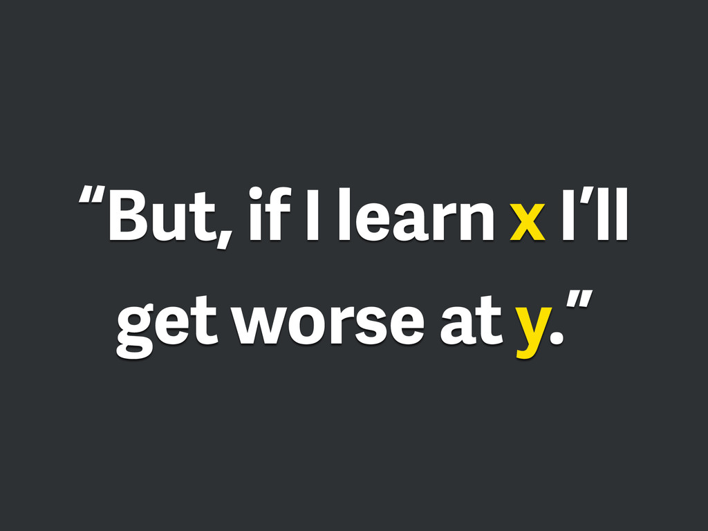 """But, if I learn x I'll get worse at y."""