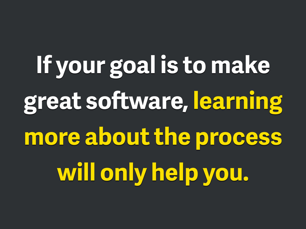 If your goal is to make great software, learnin...