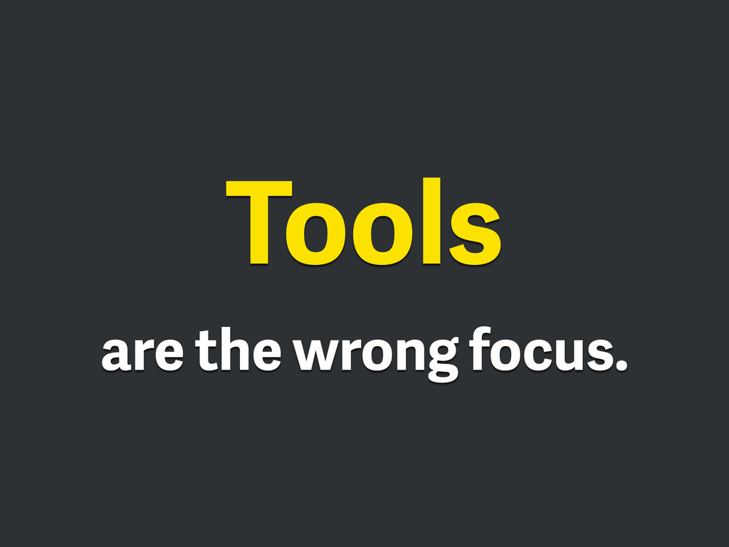 Tools are the wrong focus.