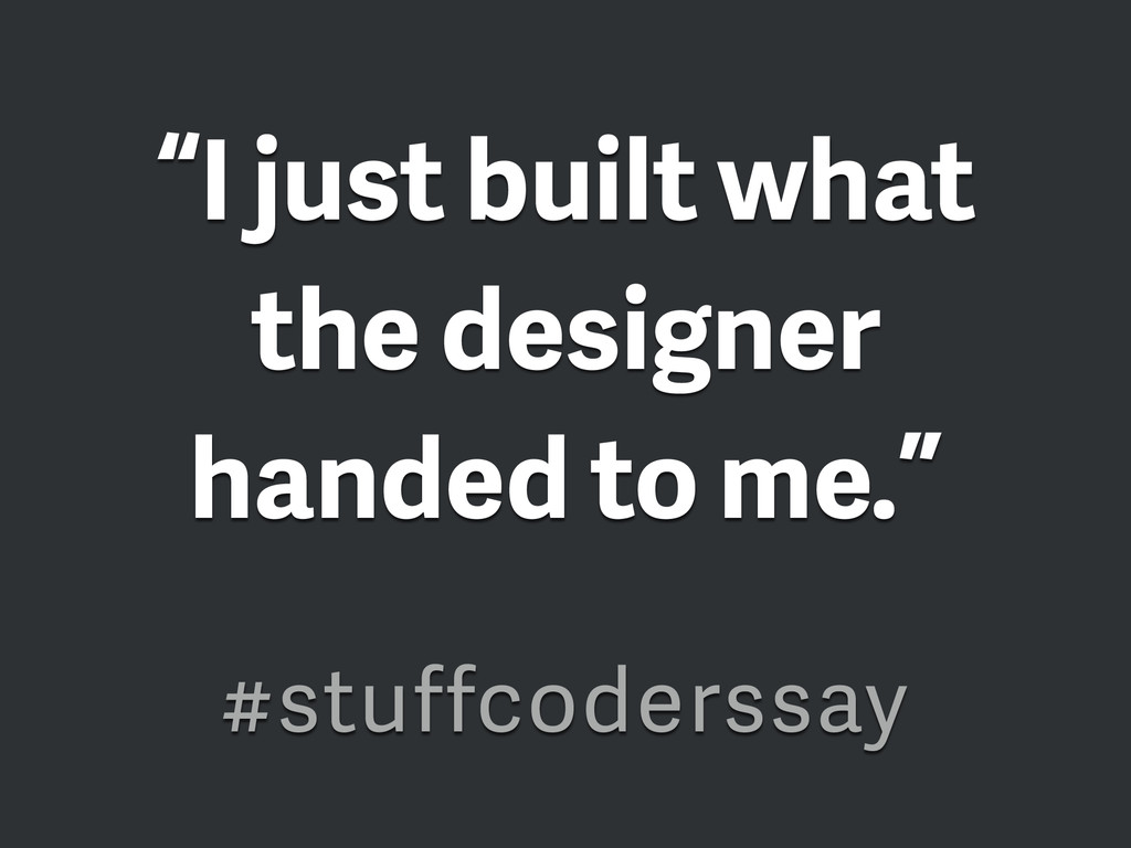 """I just built what the designer handed to me."" ..."
