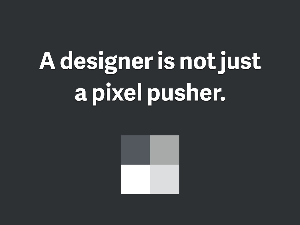 A designer is not just a pixel pusher.