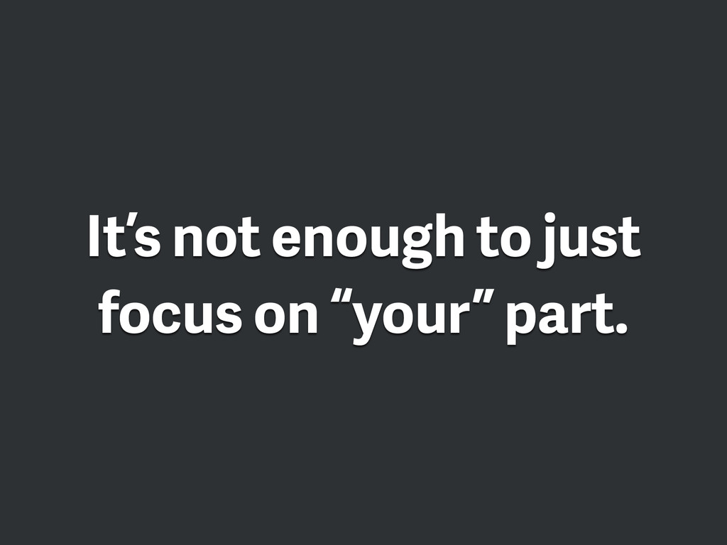 "It's not enough to just focus on ""your"" part."