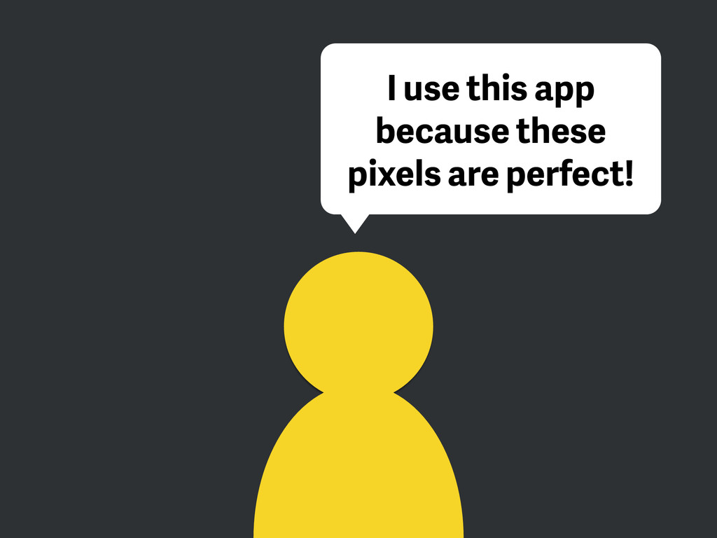 I use this app because these pixels are perfect!
