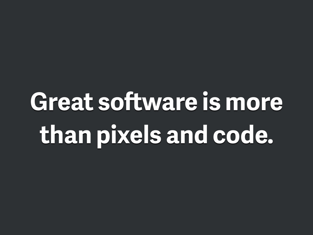 Great software is more than pixels and code.