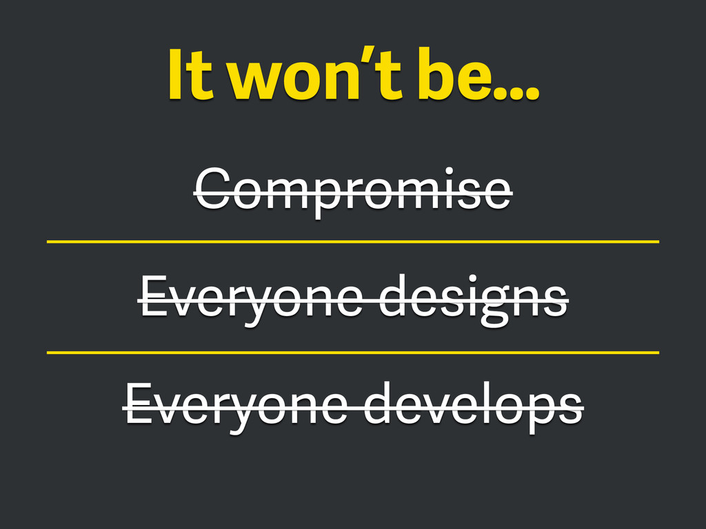 Compromise Everyone designs Everyone develops I...
